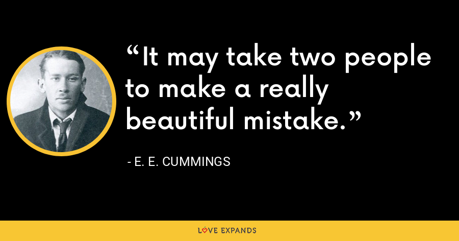 It may take two people to make a really beautiful mistake. - E. E. Cummings