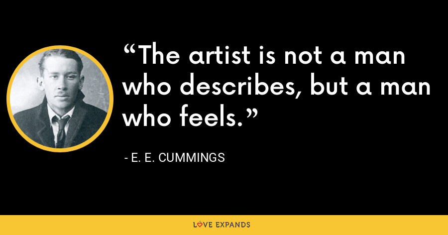 The artist is not a man who describes, but a man who feels. - E. E. Cummings