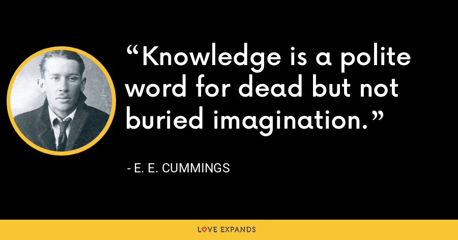 Knowledge is a polite word for dead but not buried imagination. - E. E. Cummings