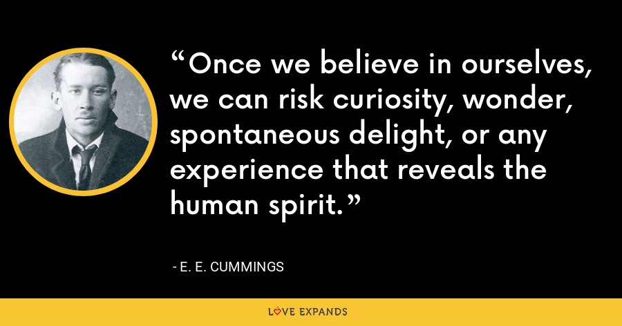 Once we believe in ourselves, we can risk curiosity, wonder, spontaneous delight, or any experience that reveals the human spirit. - E. E. Cummings