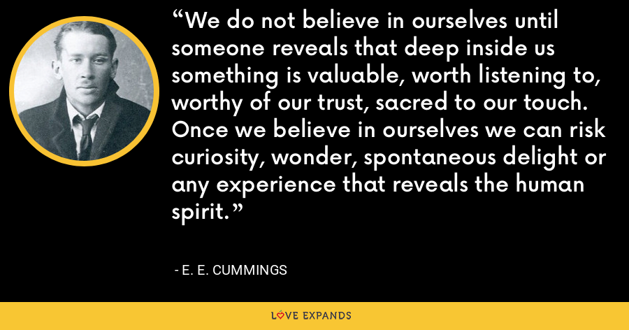 We do not believe in ourselves until someone reveals that deep inside us something is valuable, worth listening to, worthy of our trust, sacred to our touch. Once we believe in ourselves we can risk curiosity, wonder, spontaneous delight or any experience that reveals the human spirit. - E. E. Cummings