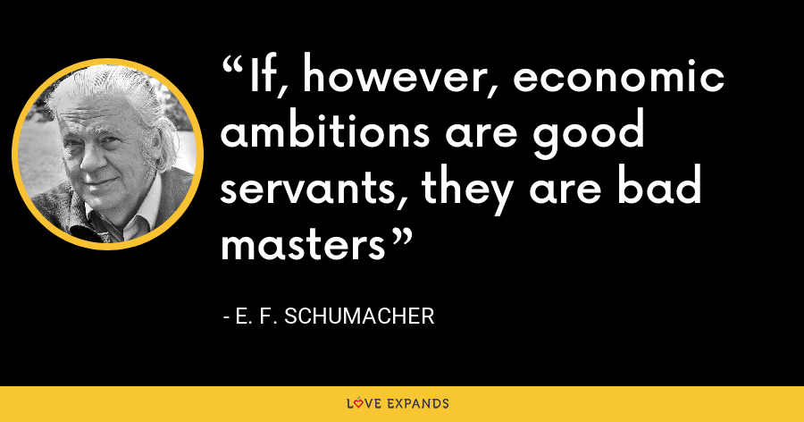 If, however, economic ambitions are good servants, they are bad masters - E. F. Schumacher