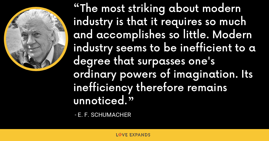 The most striking about modern industry is that it requires so much and accomplishes so little. Modern industry seems to be inefficient to a degree that surpasses one's ordinary powers of imagination. Its inefficiency therefore remains unnoticed. - E. F. Schumacher