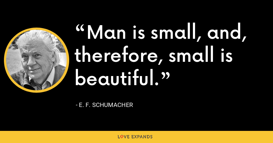 Man is small, and, therefore, small is beautiful. - E. F. Schumacher