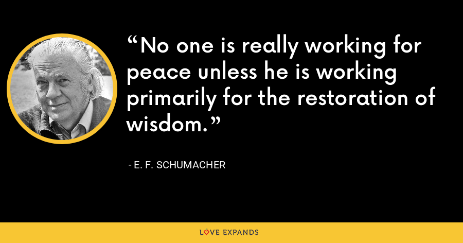 No one is really working for peace unless he is working primarily for the restoration of wisdom. - E. F. Schumacher