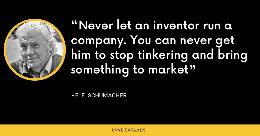 Never let an inventor run a company. You can never get him to stop tinkering and bring something to market - E. F. Schumacher