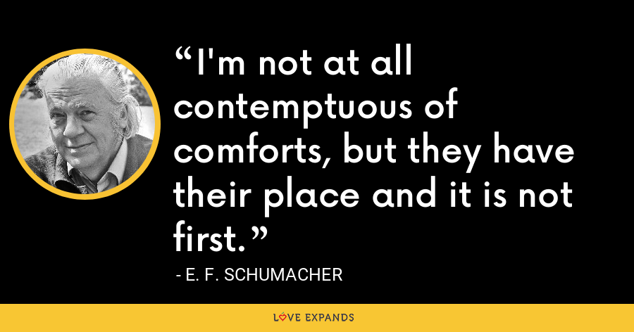 I'm not at all contemptuous of comforts, but they have their place and it is not first. - E. F. Schumacher