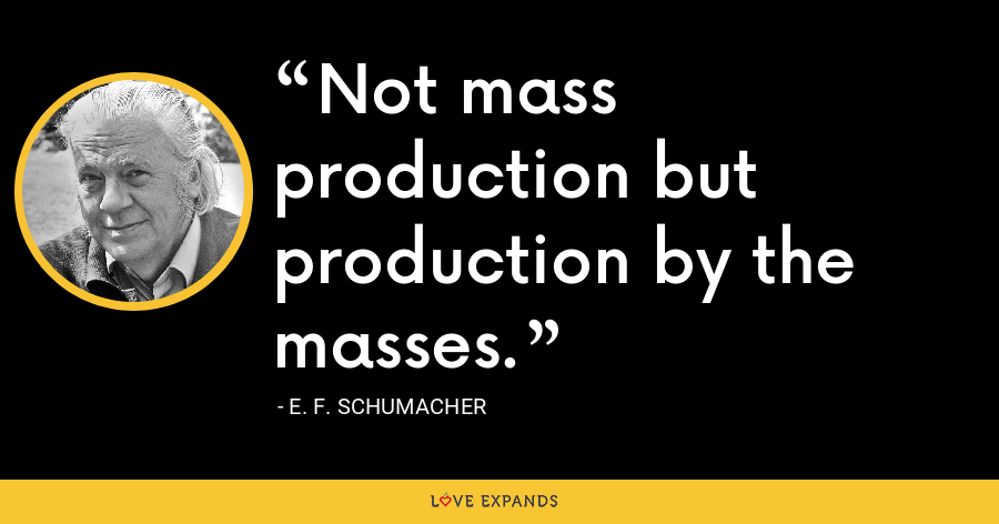 Not mass production but production by the masses. - E. F. Schumacher