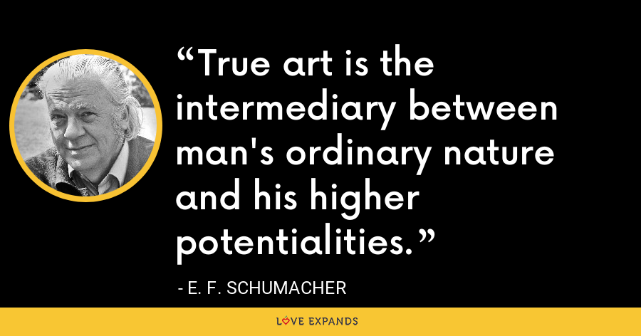 True art is the intermediary between man's ordinary nature and his higher potentialities. - E. F. Schumacher