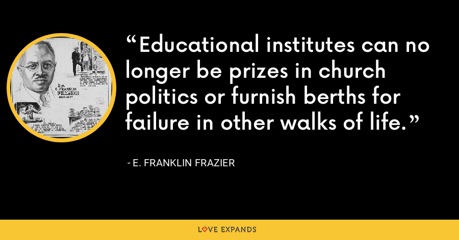 Educational institutes can no longer be prizes in church politics or furnish berths for failure in other walks of life. - E. Franklin Frazier