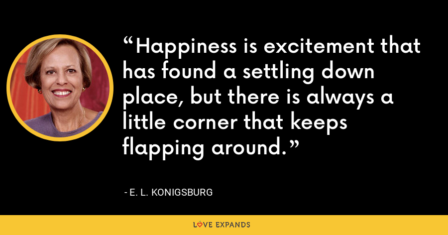 Happiness is excitement that has found a settling down place, but there is always a little corner that keeps flapping around. - E. L. Konigsburg