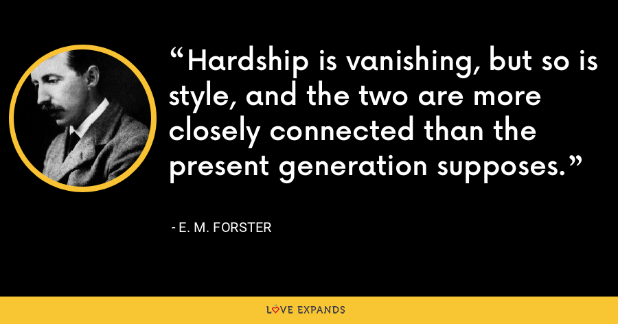 Hardship is vanishing, but so is style, and the two are more closely connected than the present generation supposes. - E. M. Forster