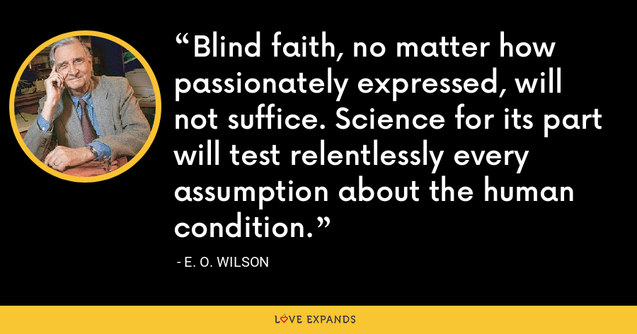 Blind faith, no matter how passionately expressed, will not suffice. Science for its part will test relentlessly every assumption about the human condition. - E. O. Wilson