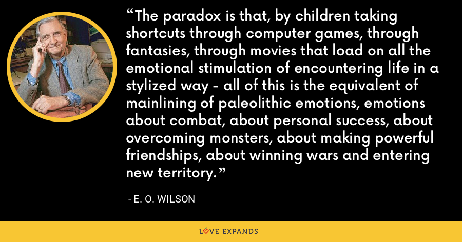 The paradox is that, by children taking shortcuts through computer games, through fantasies, through movies that load on all the emotional stimulation of encountering life in a stylized way - all of this is the equivalent of mainlining of paleolithic emotions, emotions about combat, about personal success, about overcoming monsters, about making powerful friendships, about winning wars and entering new territory. - E. O. Wilson
