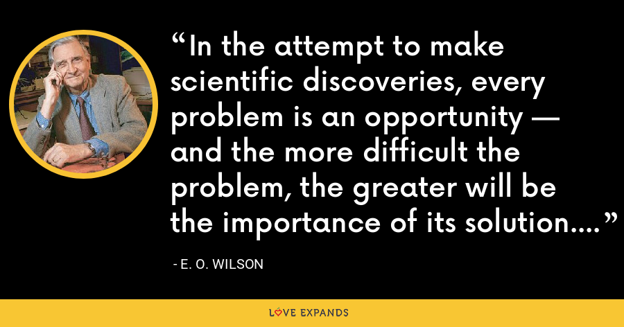 In the attempt to make scientific discoveries, every problem is an opportunity — and the more difficult the problem, the greater will be the importance of its solution. - E. O. Wilson