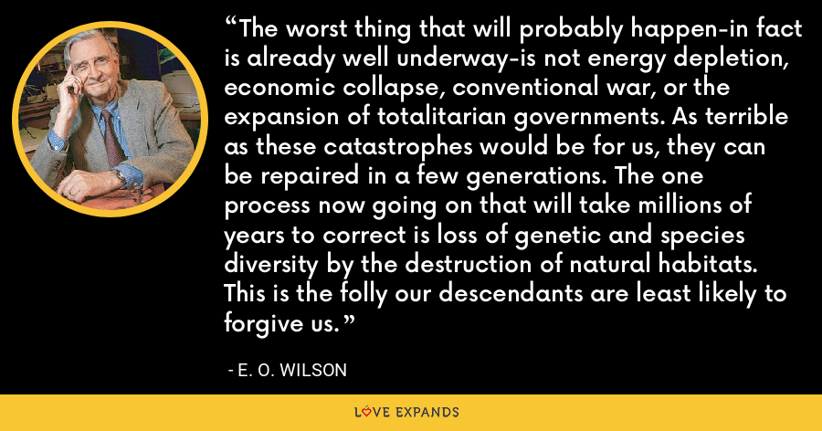 The worst thing that will probably happen-in fact is already well underway-is not energy depletion, economic collapse, conventional war, or the expansion of totalitarian governments. As terrible as these catastrophes would be for us, they can be repaired in a few generations. The one process now going on that will take millions of years to correct is loss of genetic and species diversity by the destruction of natural habitats. This is the folly our descendants are least likely to forgive us. - E. O. Wilson