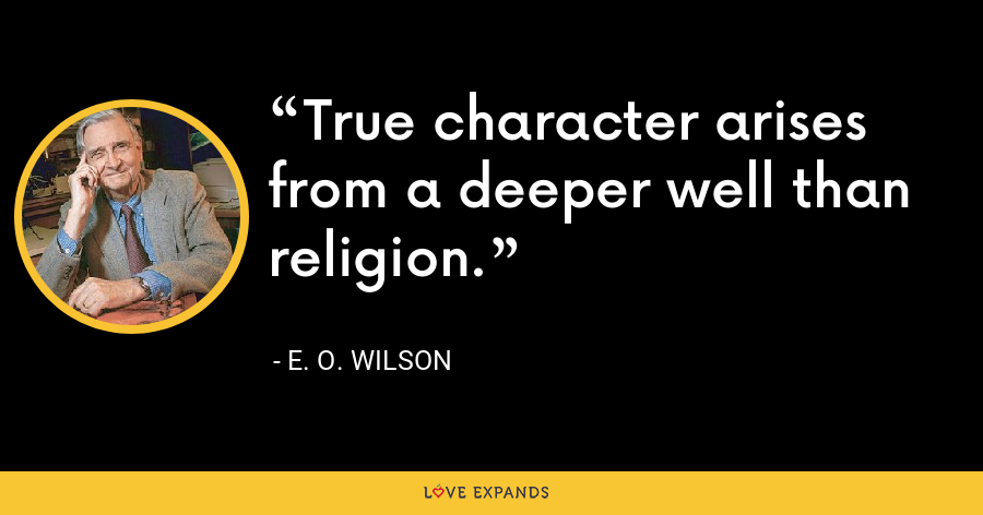 True character arises from a deeper well than religion. - E. O. Wilson