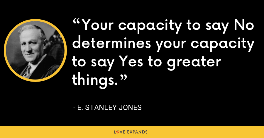 Your capacity to say No determines your capacity to say Yes to greater things. - E. Stanley Jones