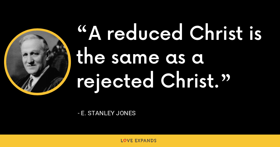 A reduced Christ is the same as a rejected Christ. - E. Stanley Jones