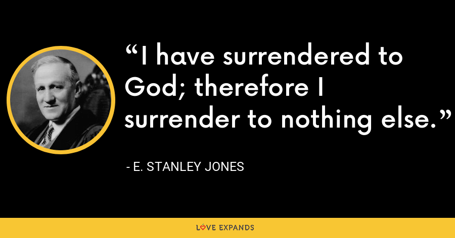 I have surrendered to God; therefore I surrender to nothing else. - E. Stanley Jones