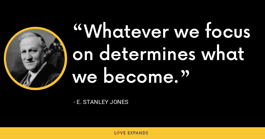 Whatever we focus on determines what we become. - E. Stanley Jones
