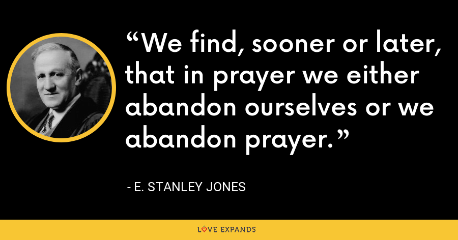We find, sooner or later, that in prayer we either abandon ourselves or we abandon prayer. - E. Stanley Jones