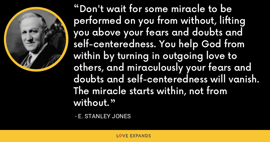 Don't wait for some miracle to be performed on you from without, lifting you above your fears and doubts and self-centeredness. You help God from within by turning in outgoing love to others, and miraculously your fears and doubts and self-centeredness will vanish. The miracle starts within, not from without. - E. Stanley Jones
