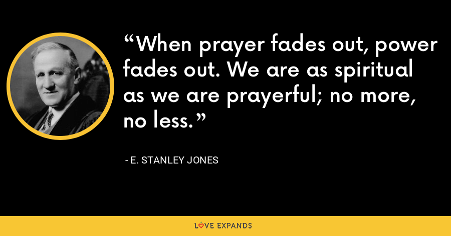 When prayer fades out, power fades out. We are as spiritual as we are prayerful; no more, no less. - E. Stanley Jones