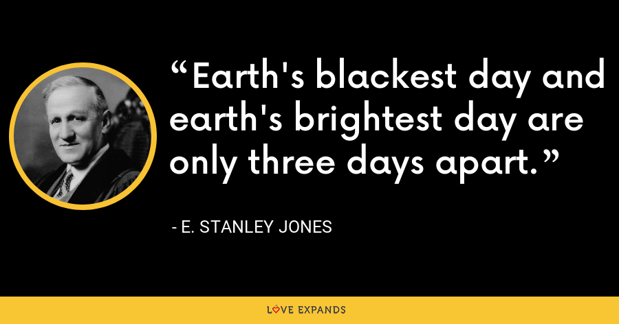 Earth's blackest day and earth's brightest day are only three days apart. - E. Stanley Jones