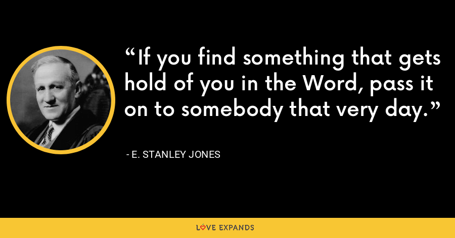 If you find something that gets hold of you in the Word, pass it on to somebody that very day. - E. Stanley Jones