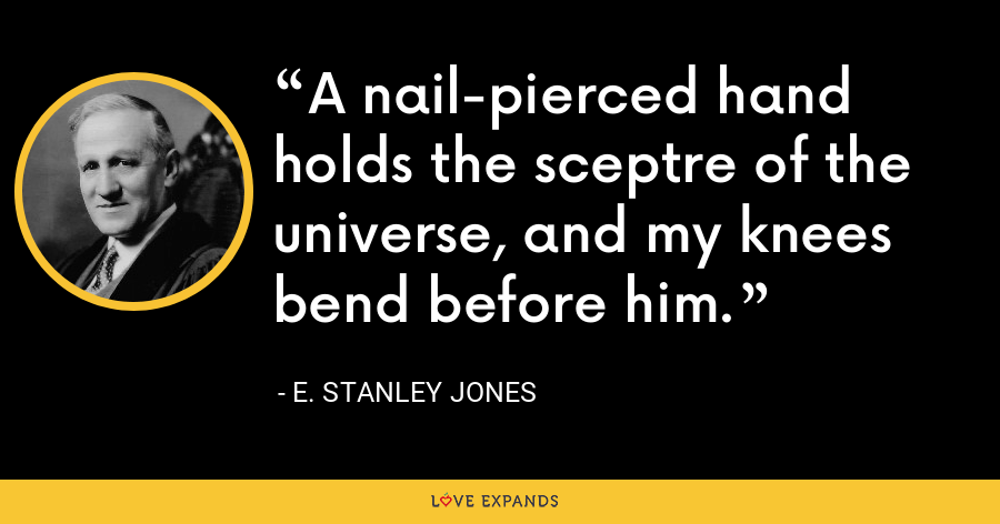A nail-pierced hand holds the sceptre of the universe, and my knees bend before him. - E. Stanley Jones
