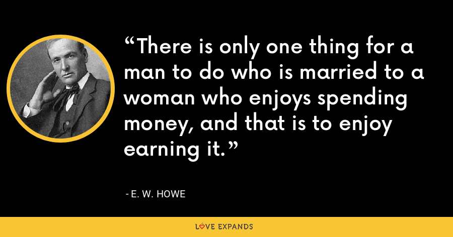 There is only one thing for a man to do who is married to a woman who enjoys spending money, and that is to enjoy earning it. - E. W. Howe