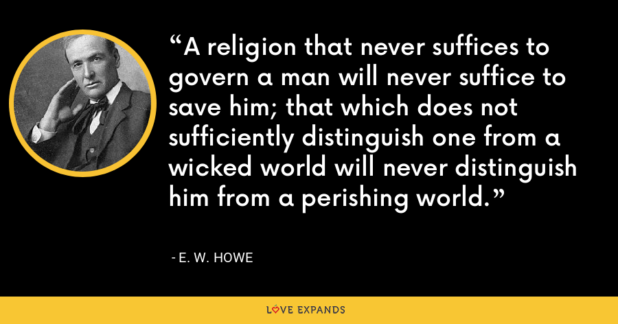 A religion that never suffices to govern a man will never suffice to save him; that which does not sufficiently distinguish one from a wicked world will never distinguish him from a perishing world. - E. W. Howe