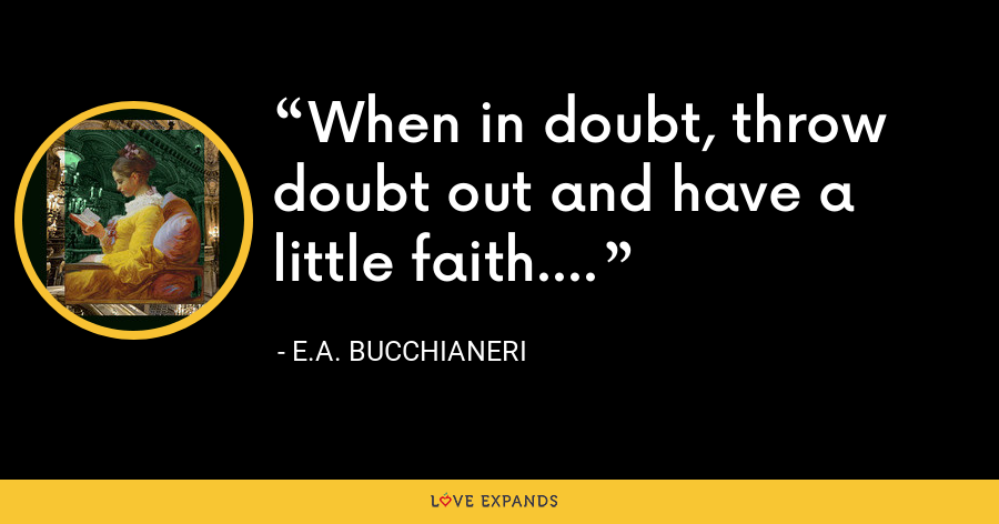 When in doubt, throw doubt out and have a little faith.... - E.A. Bucchianeri