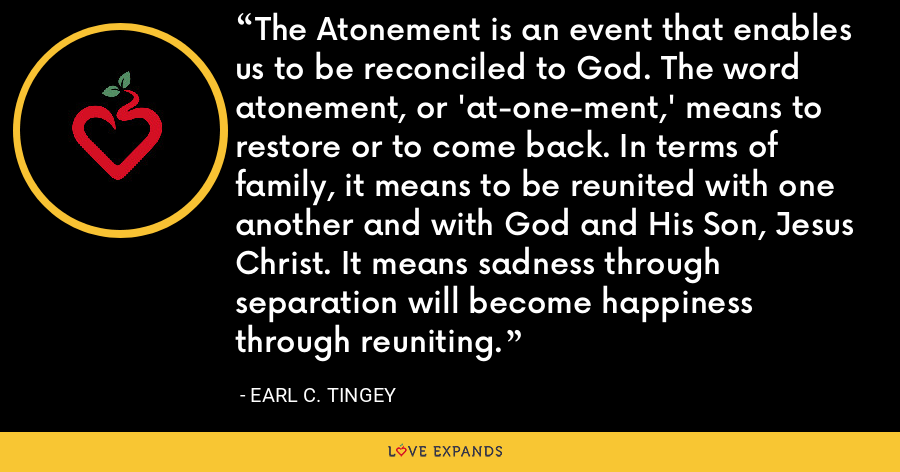 The Atonement is an event that enables us to be reconciled to God. The word atonement, or 'at-one-ment,' means to restore or to come back. In terms of family, it means to be reunited with one another and with God and His Son, Jesus Christ. It means sadness through separation will become happiness through reuniting. - Earl C. Tingey