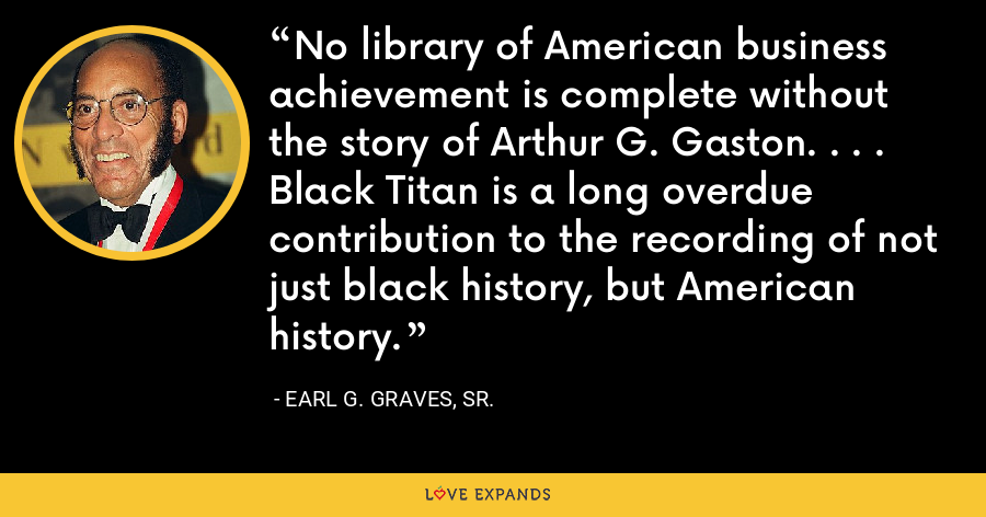 No library of American business achievement is complete without the story of Arthur G. Gaston. . . . Black Titan is a long overdue contribution to the recording of not just black history, but American history. - Earl G. Graves, Sr.