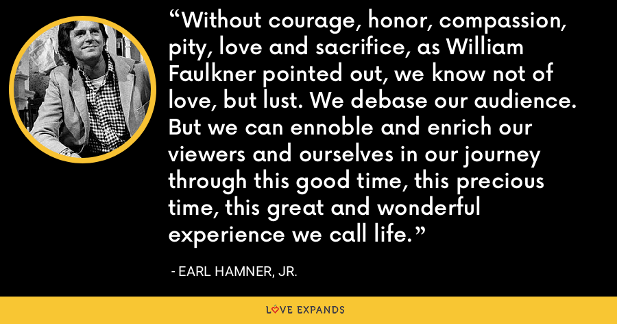Without courage, honor, compassion, pity, love and sacrifice, as William Faulkner pointed out, we know not of love, but lust. We debase our audience. But we can ennoble and enrich our viewers and ourselves in our journey through this good time, this precious time, this great and wonderful experience we call life. - Earl Hamner, Jr.