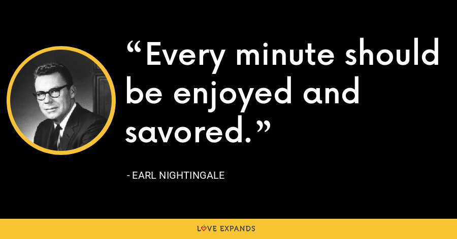 Every minute should be enjoyed and savored. - Earl Nightingale