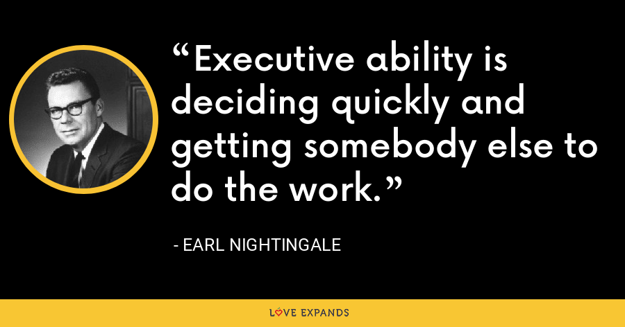 Executive ability is deciding quickly and getting somebody else to do the work. - Earl Nightingale