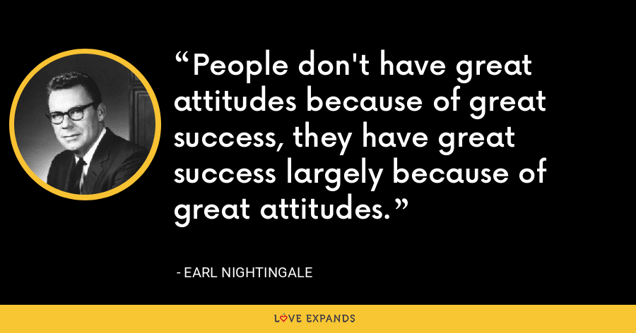 People don't have great attitudes because of great success, they have great success largely because of great attitudes. - Earl Nightingale