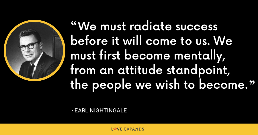 We must radiate success before it will come to us. We must first become mentally, from an attitude standpoint, the people we wish to become. - Earl Nightingale
