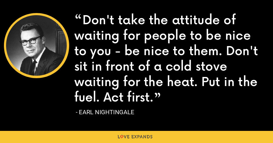 Don't take the attitude of waiting for people to be nice to you - be nice to them. Don't sit in front of a cold stove waiting for the heat. Put in the fuel. Act first. - Earl Nightingale