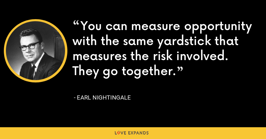 You can measure opportunity with the same yardstick that measures the risk involved. They go together. - Earl Nightingale