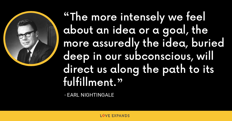 The more intensely we feel about an idea or a goal, the more assuredly the idea, buried deep in our subconscious, will direct us along the path to its fulfillment. - Earl Nightingale