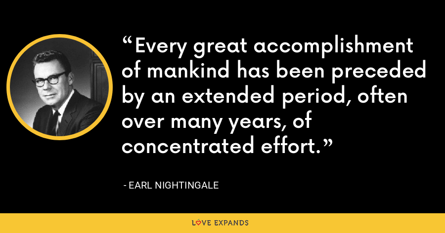 Every great accomplishment of mankind has been preceded by an extended period, often over many years, of concentrated effort. - Earl Nightingale