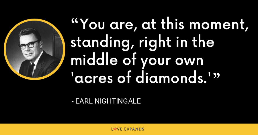 You are, at this moment, standing, right in the middle of your own 'acres of diamonds.' - Earl Nightingale