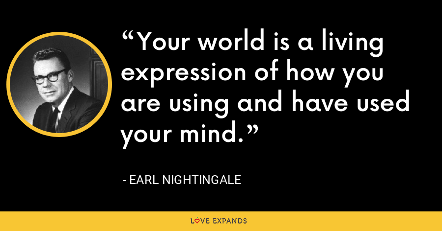 Your world is a living expression of how you are using and have used your mind. - Earl Nightingale