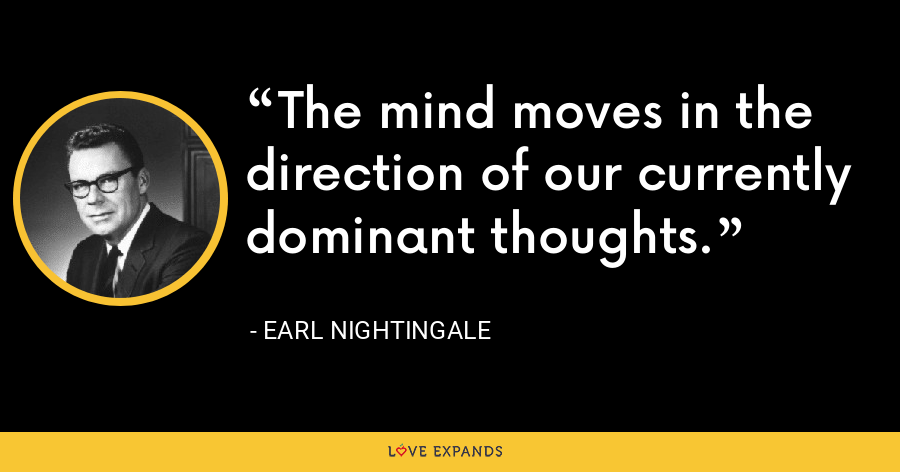 The mind moves in the direction of our currently dominant thoughts. - Earl Nightingale