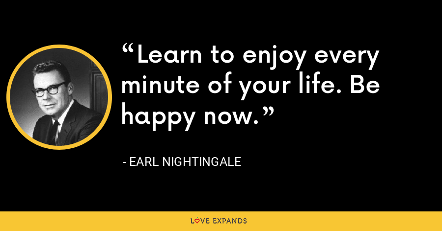 Learn to enjoy every minute of your life. Be happy now. - Earl Nightingale