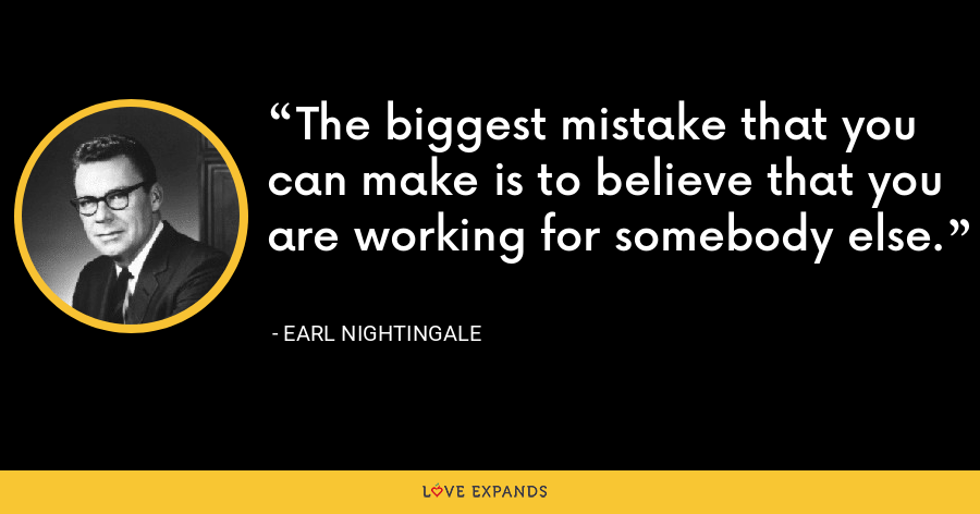 The biggest mistake that you can make is to believe that you are working for somebody else. - Earl Nightingale